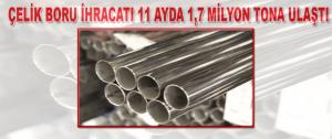 Çelik boru ihracatı 11 ayda 1,7 milyon tona ulaştı