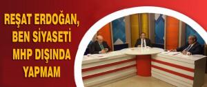 Erdoğan,Ben siyaseti MHP dışında yapmam