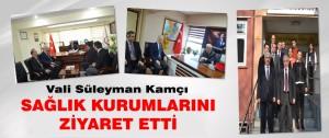 Vali Süleyman Kamçı Sağlık Kurumlarını Ziyaret Etti