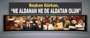 """Başkan Gürkan, """"Ne Aldanan Ne De Aldatan Olun"""""""