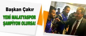 Çakır Yeni Malatyaspor Şampiyon Olursa!
