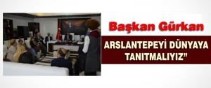 Başkan Gürkan Arslantepeyi Dünyaya Tanıtmalıyız
