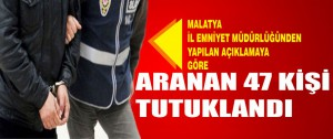 Malatya'da Aranan 47 Kişi Tutuklandı