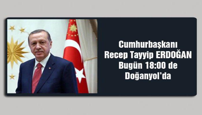 Cumhurbaşkanı Recep Tayip Erdoğan Bugün Saat 18.00'da Doğanyol'da
